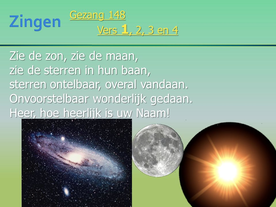 Zie de zon, zie de maan, zie de sterren in hun baan, sterren ontelbaar, overal vandaan.
