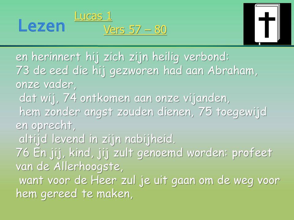 Lucas 1 Vers 57 – 80 en herinnert hij zich zijn heilig verbond: 73 de eed die hij gezworen had aan Abraham, onze vader, dat wij, 74 ontkomen aan onze