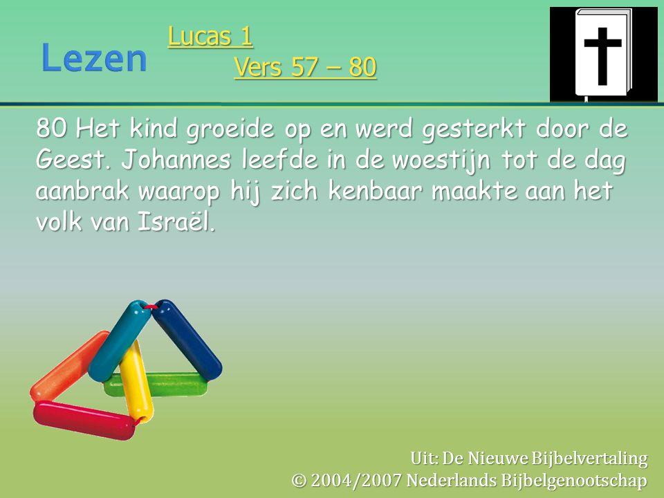 Lucas 1 Vers 57 – 80 80 Het kind groeide op en werd gesterkt door de Geest. Johannes leefde in de woestijn tot de dag aanbrak waarop hij zich kenbaar