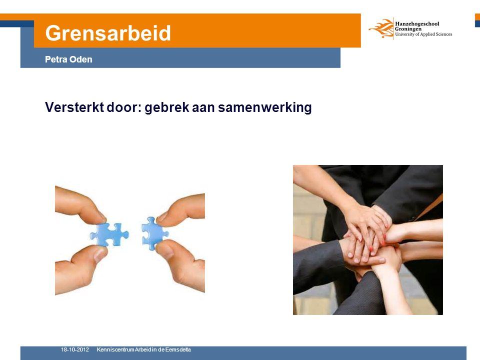 18-10-2012Kenniscentrum Arbeid in de Eemsdelta 8 Versterkt door: gebrek aan samenwerking Grensarbeid Petra Oden