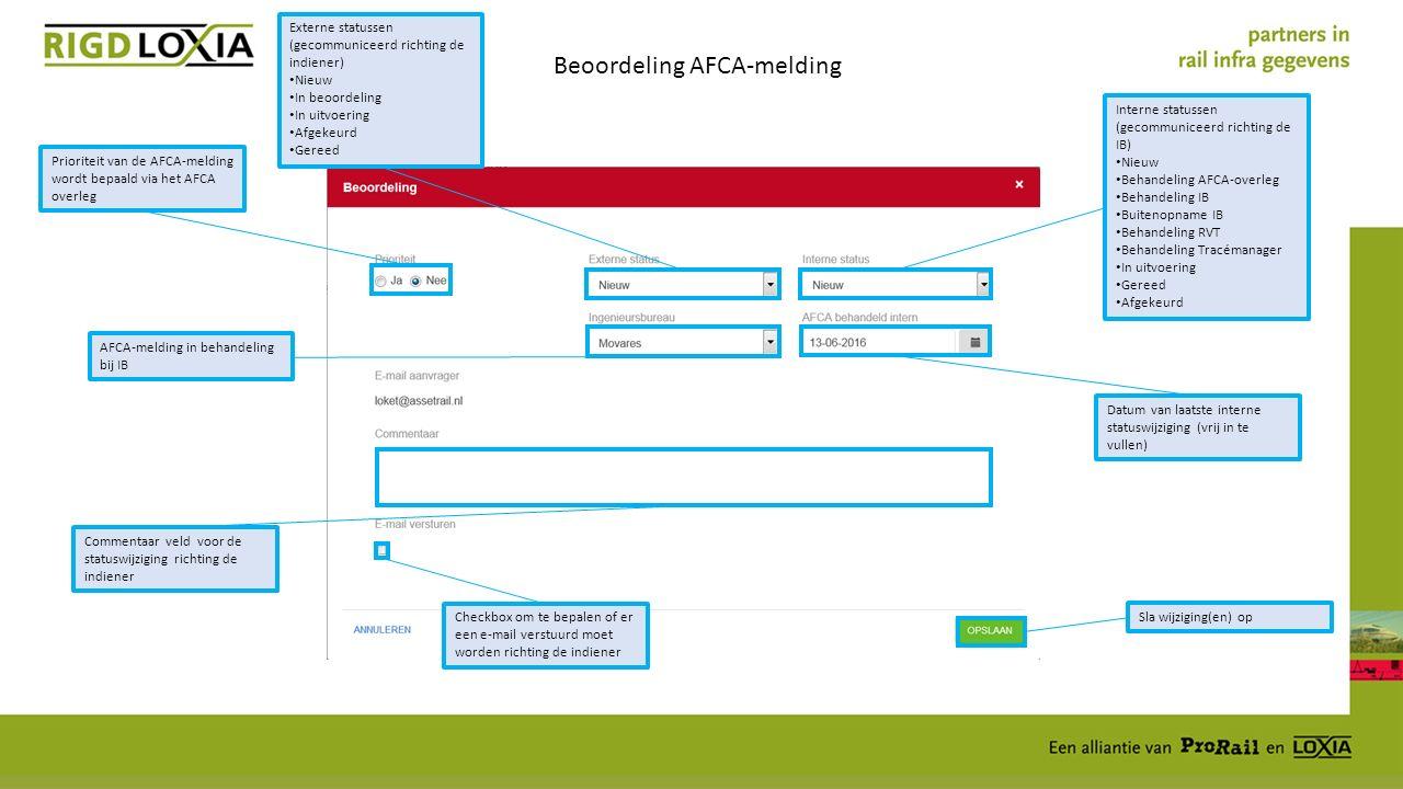 Beoordeling AFCA-melding Prioriteit van de AFCA-melding wordt bepaald via het AFCA overleg Externe statussen (gecommuniceerd richting de indiener) Nieuw In beoordeling In uitvoering Afgekeurd Gereed Interne statussen (gecommuniceerd richting de IB) Nieuw Behandeling AFCA-overleg Behandeling IB Buitenopname IB Behandeling RVT Behandeling Tracémanager In uitvoering Gereed Afgekeurd AFCA-melding in behandeling bij IB Datum van laatste interne statuswijziging (vrij in te vullen) Commentaar veld voor de statuswijziging richting de indiener Checkbox om te bepalen of er een e-mail verstuurd moet worden richting de indiener Sla wijziging(en) op