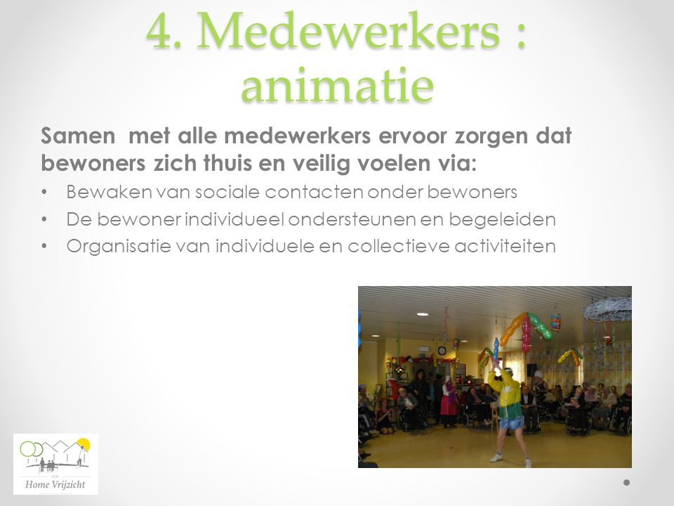 4. Medewerkers : animatie Samen met alle medewerkers ervoor zorgen dat bewoners zich thuis en veilig voelen via: Bewaken van sociale contacten onder b