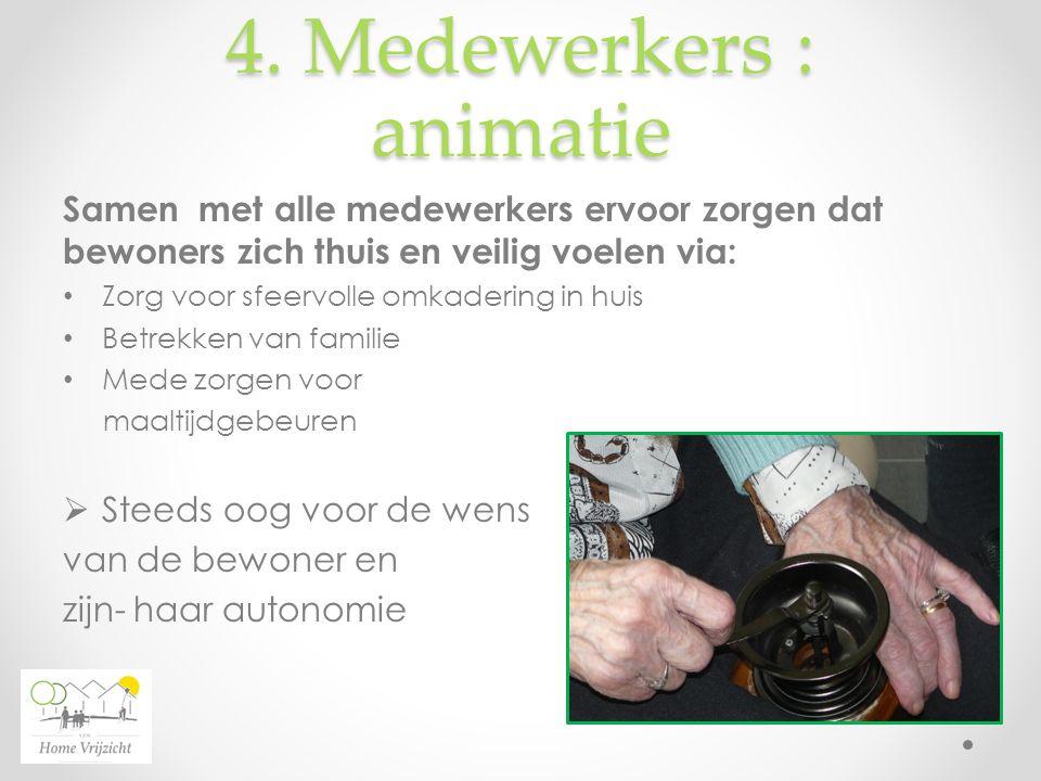 4. Medewerkers : animatie Samen met alle medewerkers ervoor zorgen dat bewoners zich thuis en veilig voelen via: Zorg voor sfeervolle omkadering in hu