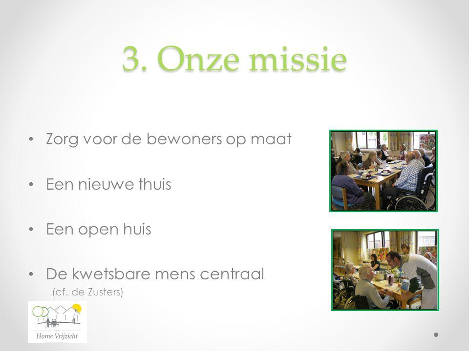 3. Onze missie Zorg voor de bewoners op maat Een nieuwe thuis Een open huis De kwetsbare mens centraal (cf. de Zusters)