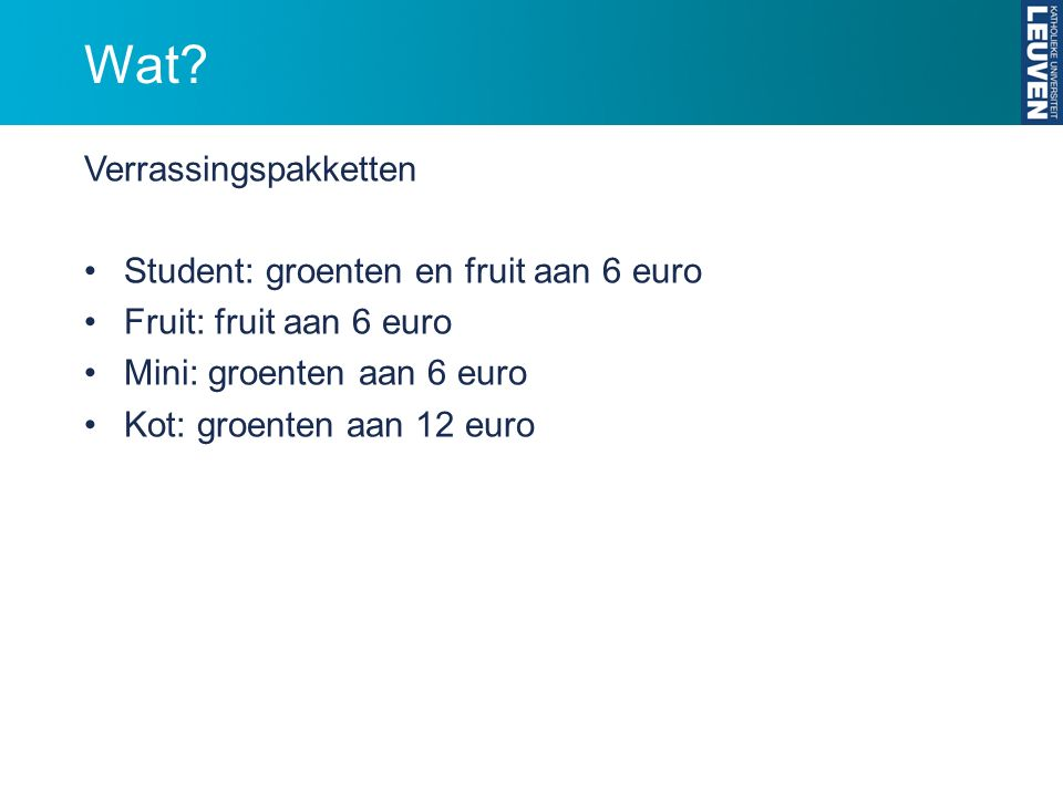 Wat? Verrassingspakketten Student: groenten en fruit aan 6 euro Fruit: fruit aan 6 euro Mini: groenten aan 6 euro Kot: groenten aan 12 euro