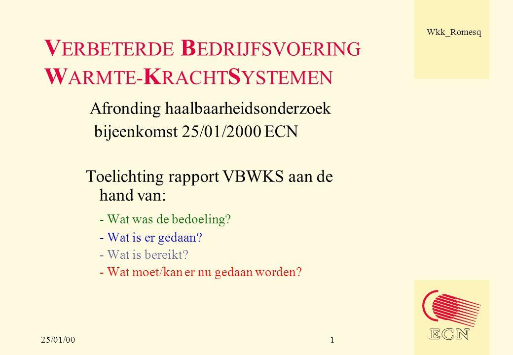 25/01/00 Wkk_Romesq 1 V ERBETERDE B EDRIJFSVOERING W ARMTE- K RACHT S YSTEMEN Afronding haalbaarheidsonderzoek bijeenkomst 25/01/2000 ECN Toelichting rapport VBWKS aan de hand van: - Wat was de bedoeling.