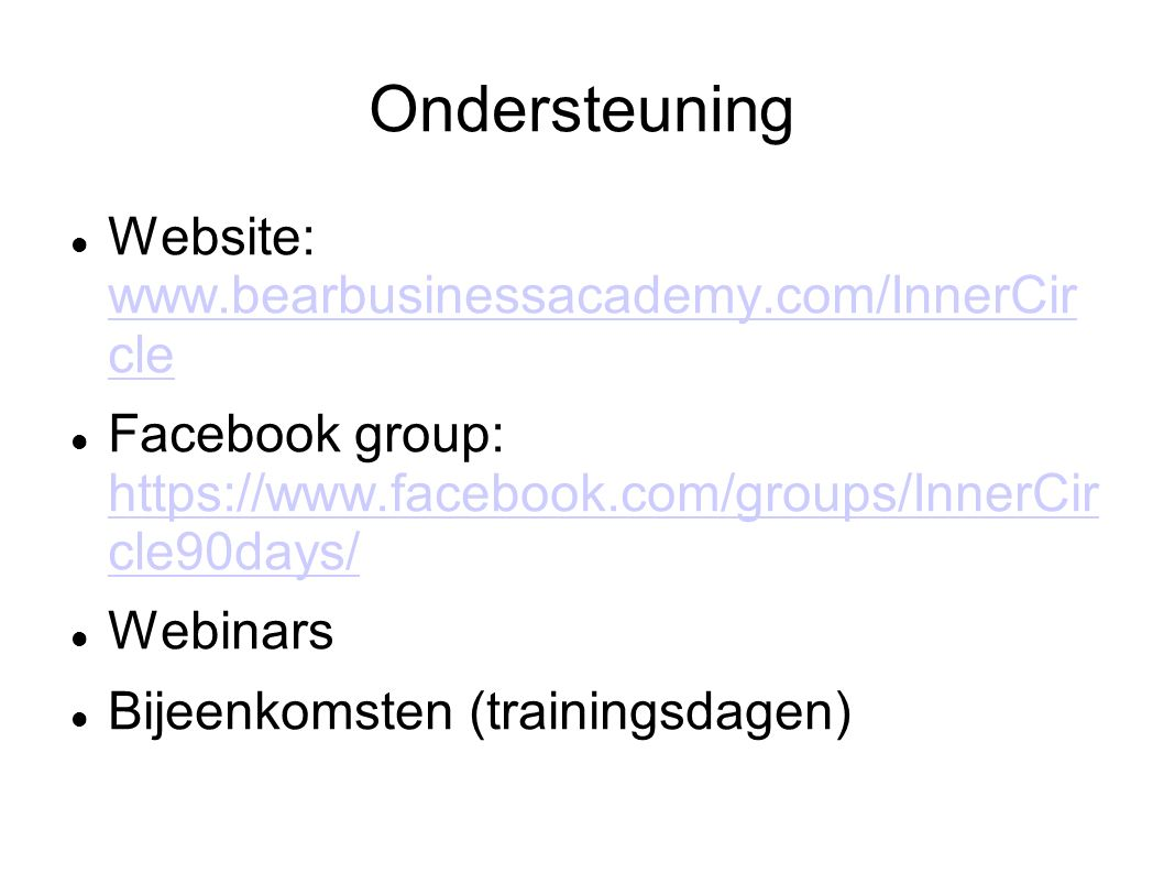 Ondersteuning Website: www.bearbusinessacademy.com/InnerCir cle www.bearbusinessacademy.com/InnerCir cle Facebook group: https://www.facebook.com/groups/InnerCir cle90days/ https://www.facebook.com/groups/InnerCir cle90days/ Webinars Bijeenkomsten (trainingsdagen)