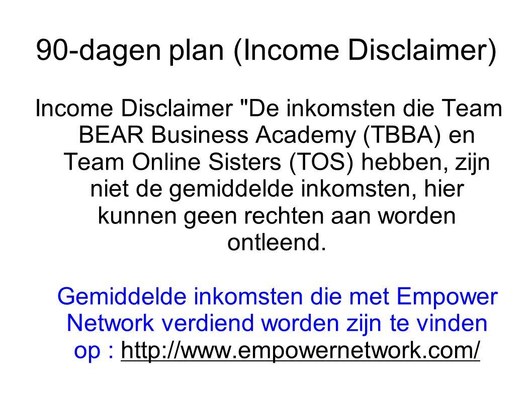 90-dagen plan (Income Disclaimer) Income Disclaimer De inkomsten die Team BEAR Business Academy (TBBA) en Team Online Sisters (TOS) hebben, zijn niet de gemiddelde inkomsten, hier kunnen geen rechten aan worden ontleend.