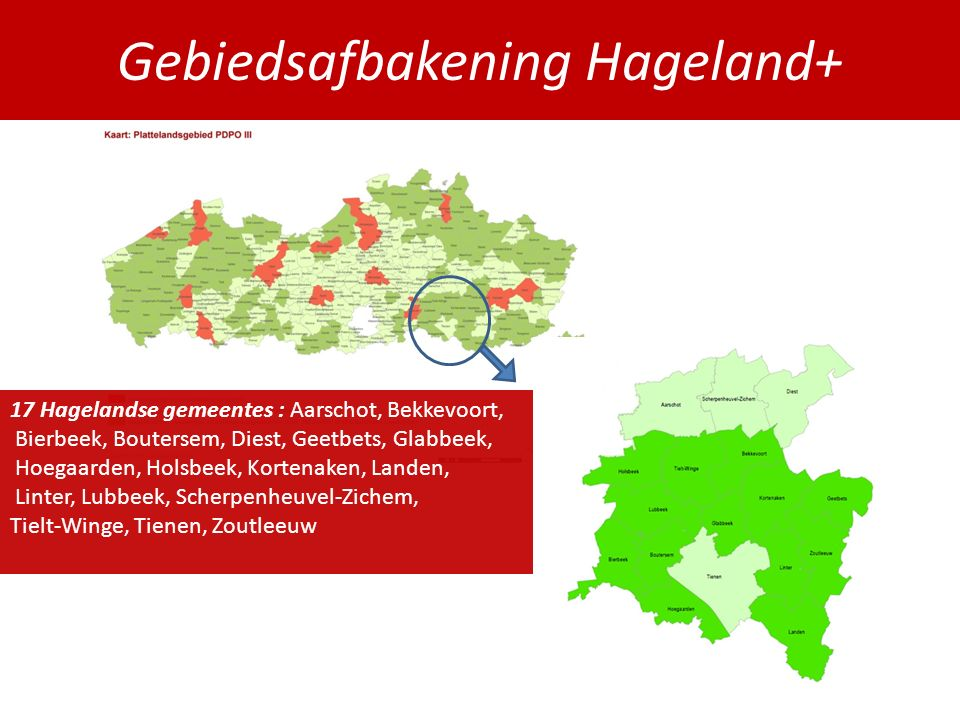 Gebiedsafbakening Hageland+ 17 Hagelandse gemeentes : Aarschot, Bekkevoort, Bierbeek, Boutersem, Diest, Geetbets, Glabbeek, Hoegaarden, Holsbeek, Kortenaken, Landen, Linter, Lubbeek, Scherpenheuvel-Zichem, Tielt-Winge, Tienen, Zoutleeuw