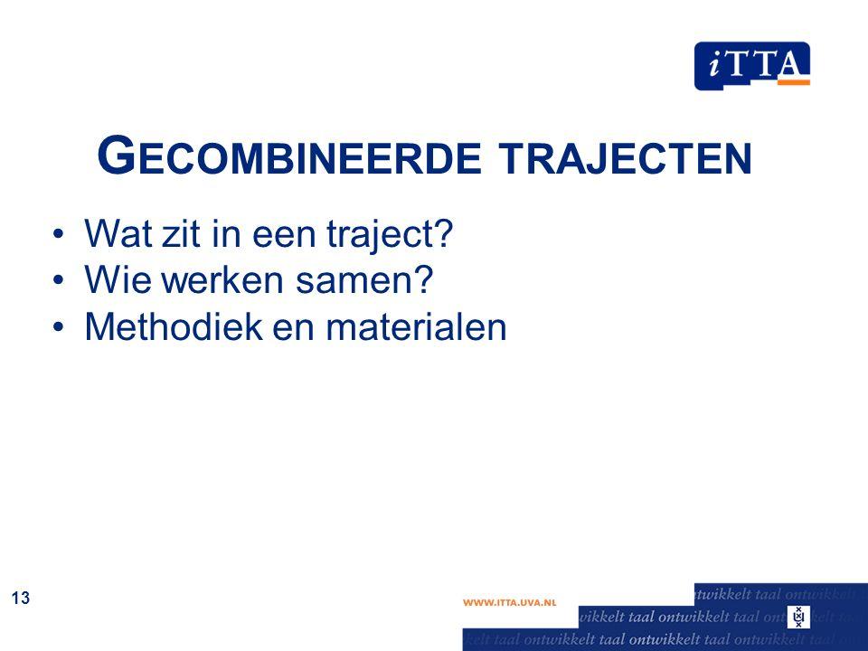 G ECOMBINEERDE TRAJECTEN Wat zit in een traject? Wie werken samen? Methodiek en materialen 13