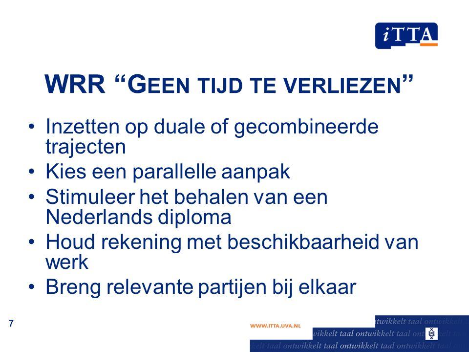 """WRR """"G EEN TIJD TE VERLIEZEN """" Inzetten op duale of gecombineerde trajecten Kies een parallelle aanpak Stimuleer het behalen van een Nederlands diplom"""