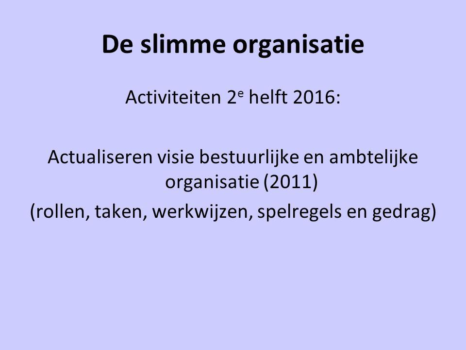 De slimme organisatie Activiteiten 2 e helft 2016: Actualiseren visie bestuurlijke en ambtelijke organisatie (2011) (rollen, taken, werkwijzen, spelre