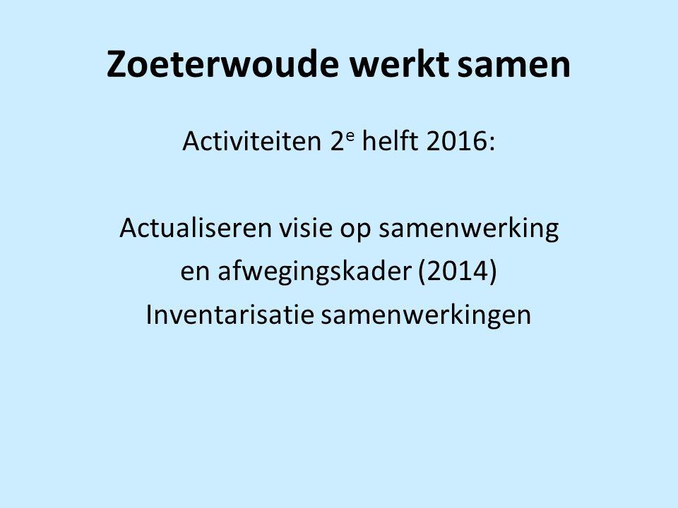 Zoeterwoude werkt samen Activiteiten 2 e helft 2016: Actualiseren visie op samenwerking en afwegingskader (2014) Inventarisatie samenwerkingen