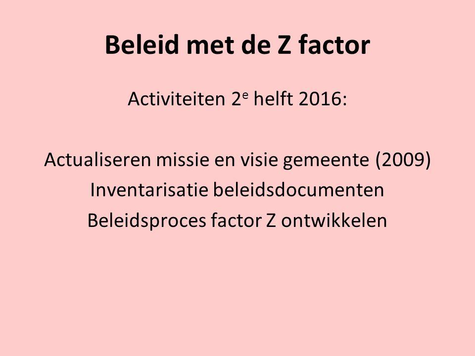 Beleid met de Z factor Activiteiten 2 e helft 2016: Actualiseren missie en visie gemeente (2009) Inventarisatie beleidsdocumenten Beleidsproces factor