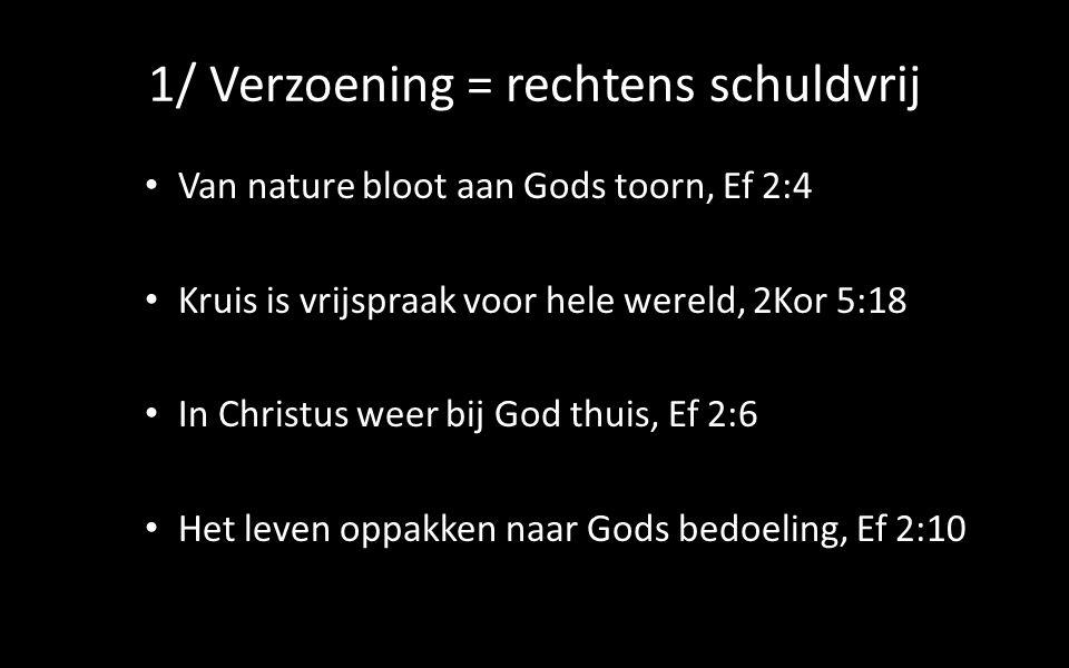 1/ Verzoening = rechtens schuldvrij Van nature bloot aan Gods toorn, Ef 2:4 Kruis is vrijspraak voor hele wereld, 2Kor 5:18 In Christus weer bij God thuis, Ef 2:6 Het leven oppakken naar Gods bedoeling, Ef 2:10