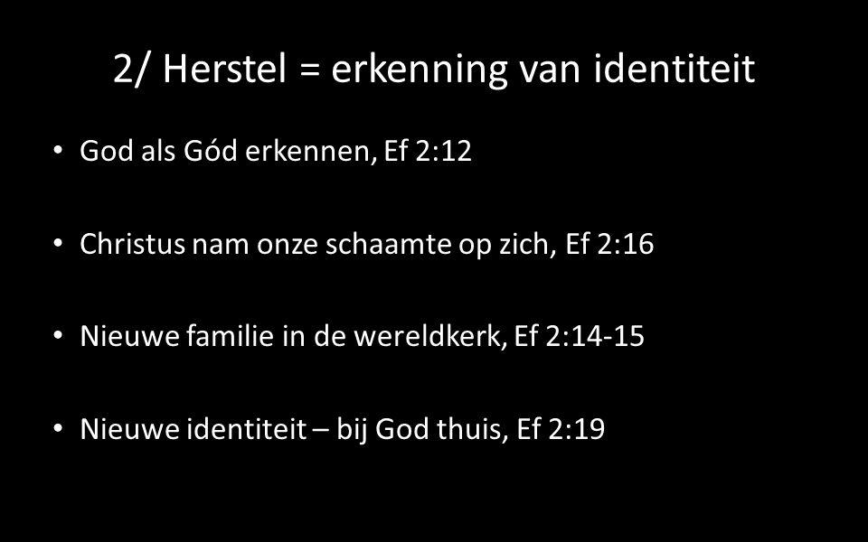 2/ Herstel = erkenning van identiteit God als Gód erkennen, Ef 2:12 Christus nam onze schaamte op zich, Ef 2:16 Nieuwe familie in de wereldkerk, Ef 2:14-15 Nieuwe identiteit – bij God thuis, Ef 2:19