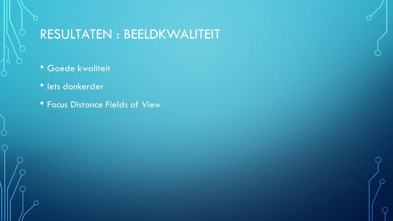 RESULTATEN : BEELDKWALITEIT Goede kwaliteit Iets donkerder Focus Distance Fields of View