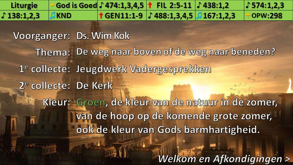 Liturgie▶ God is Goed ♪474:1,3,4,5✝FIL2:5-11♪438:1,2♪574:1,2,3 ♪138:1,2,3♫KND✝GEN11:1-9♪488:1,3,4,5♫167:1,2,3☂OPW:298 2.