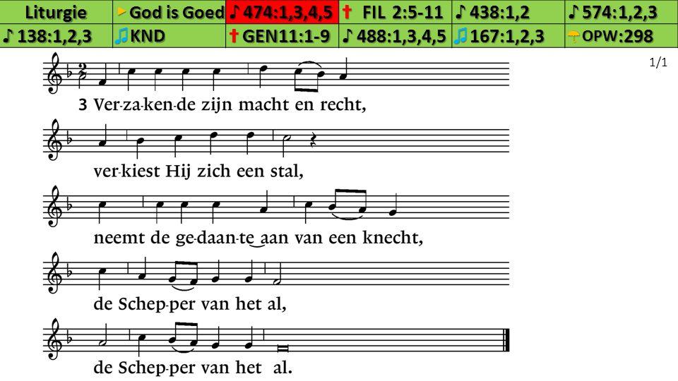 Liturgie▶ God is Goed ♪474:1,3,4,5✝FIL2:5-11♪438:1,2♪574:1,2,3♪138:1,2,3♫KND✝GEN11:1-9♪488:1,3,4,5♫167:1,2,3☂OPW:298 1/1