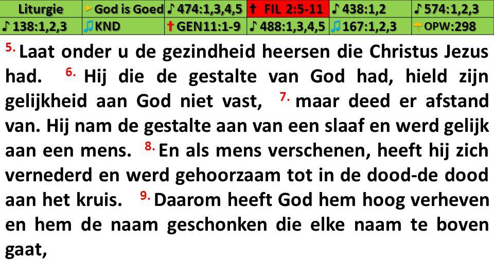 Liturgie▶ God is Goed ♪474:1,3,4,5✝FIL2:5-11♪438:1,2♪574:1,2,3 ♪138:1,2,3♫KND✝GEN11:1-9♪488:1,3,4,5♫167:1,2,3☂OPW:298 5. Laat onder u de gezindheid he