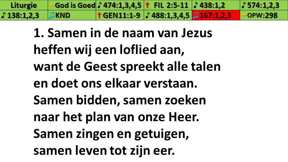 Liturgie▶ ♪474:1,3,4,5✝FIL2:5-11♪438:1,2♪574:1,2,3 ♪138:1,2,3♫KND✝GEN11:1-9♪488:1,3,4,5♫167:1,2,3☂OPW:298 1. Samen in de naam van Jezus heffen wij een