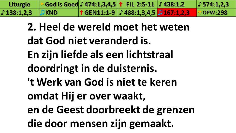 Liturgie▶ God is Goed ♪474:1,3,4,5✝FIL2:5-11♪438:1,2♪574:1,2,3 ♪138:1,2,3♫KND✝GEN11:1-9♪488:1,3,4,5♫167:1,2,3☂OPW:298 2. Heel de wereld moet het weten