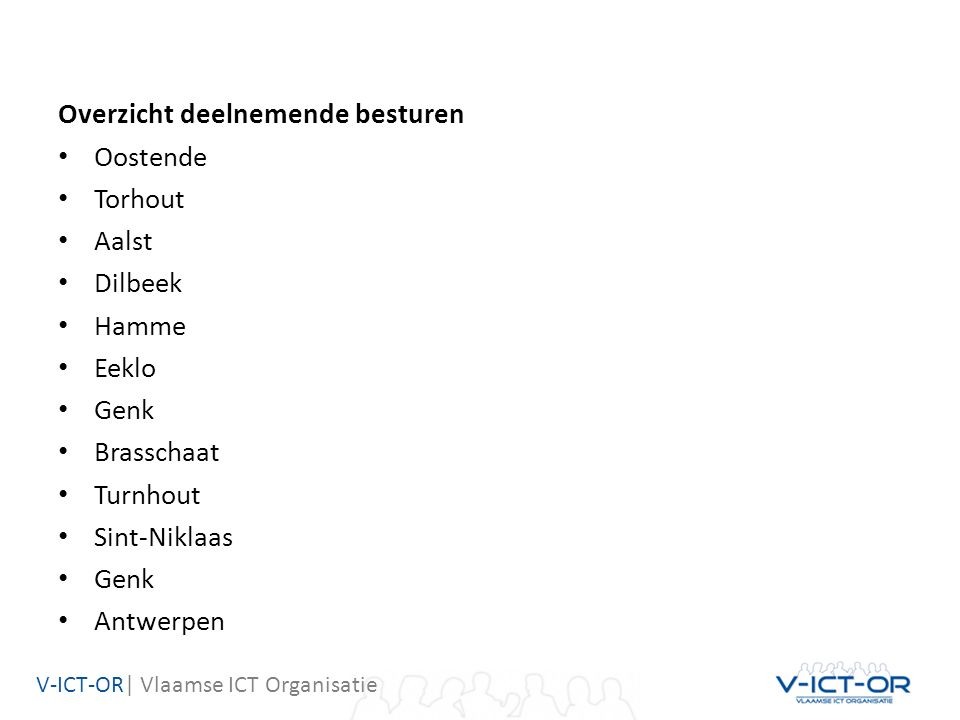 V-ICT-OR| Vlaamse ICT Organisatie Overzicht deelnemende besturen Oostende Torhout Aalst Dilbeek Hamme Eeklo Genk Brasschaat Turnhout Sint-Niklaas Genk Antwerpen