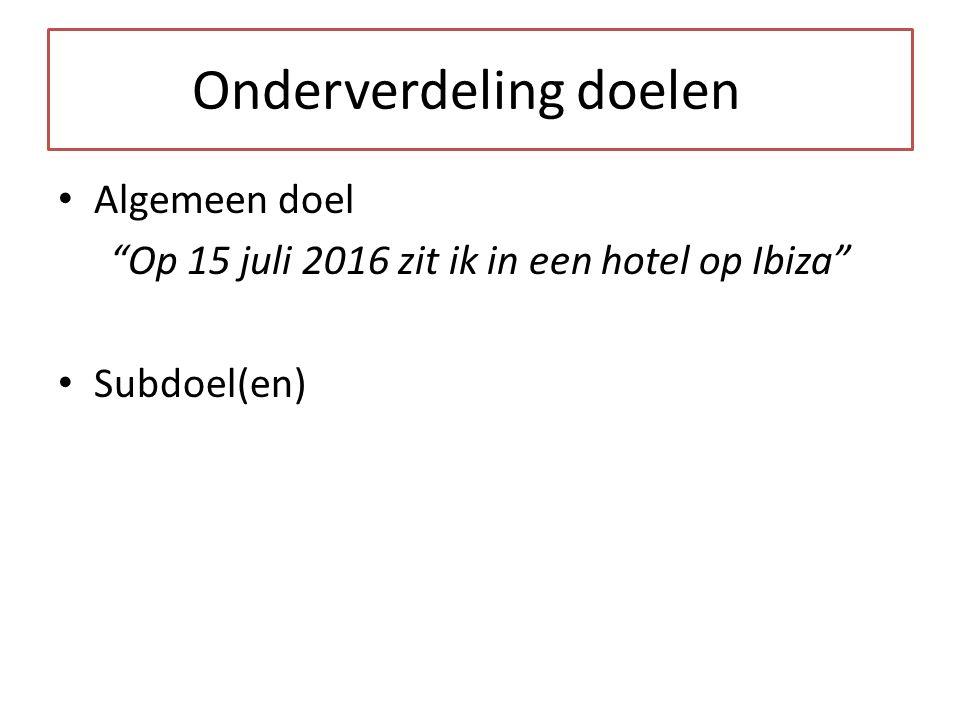 Onderverdeling doelen Algemeen doel Op 15 juli 2016 zit ik in een hotel op Ibiza Subdoel(en)