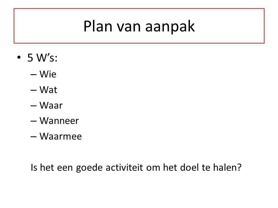 Plan van aanpak 5 W's: – Wie – Wat – Waar – Wanneer – Waarmee Is het een goede activiteit om het doel te halen?
