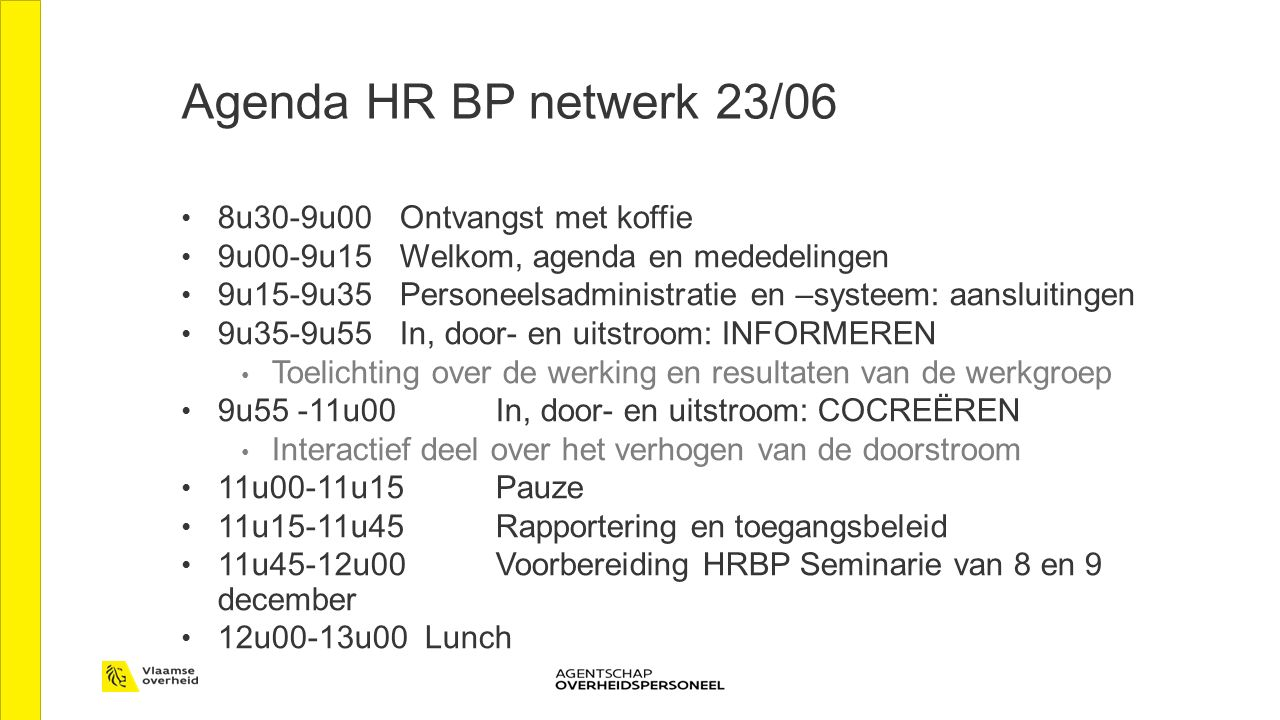 Agenda HR BP netwerk 23/06 8u30-9u00 Ontvangst met koffie 9u00-9u15 Welkom, agenda en mededelingen 9u15-9u35 Personeelsadministratie en –systeem: aansluitingen 9u35-9u55 In, door- en uitstroom: INFORMEREN Toelichting over de werking en resultaten van de werkgroep 9u55 -11u00 In, door- en uitstroom: COCREËREN Interactief deel over het verhogen van de doorstroom 11u00-11u15 Pauze 11u15-11u45 Rapportering en toegangsbeleid 11u45-12u00 Voorbereiding HRBP Seminarie van 8 en 9 december 12u00-13u00 Lunch