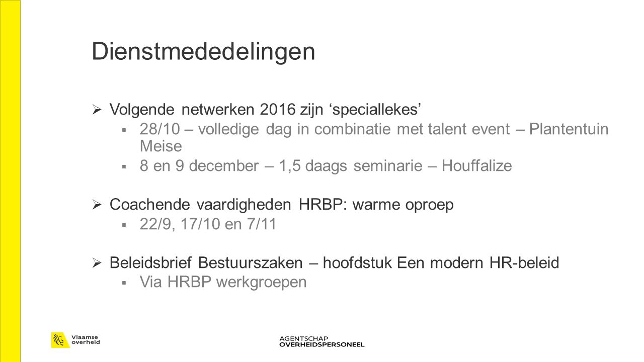 Dienstmededelingen  Volgende netwerken 2016 zijn 'speciallekes'  28/10 – volledige dag in combinatie met talent event – Plantentuin Meise  8 en 9 december – 1,5 daags seminarie – Houffalize  Coachende vaardigheden HRBP: warme oproep  22/9, 17/10 en 7/11  Beleidsbrief Bestuurszaken – hoofdstuk Een modern HR-beleid  Via HRBP werkgroepen