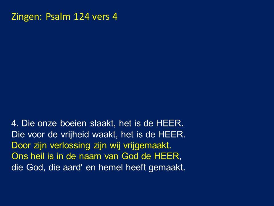 Zingen: Psalm 124 vers 4 4.Die onze boeien slaakt, het is de HEER.