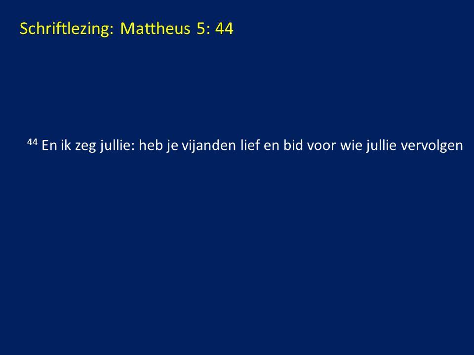 Schriftlezing: Mattheus 5: 44 44 En ik zeg jullie: heb je vijanden lief en bid voor wie jullie vervolgen