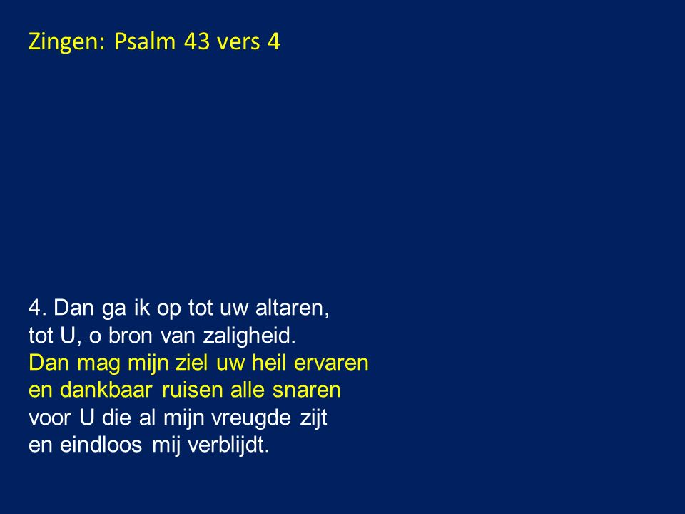 Zingen: Psalm 43 vers 4 4.Dan ga ik op tot uw altaren, tot U, o bron van zaligheid.
