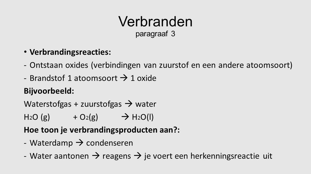Verbranden paragraaf 3 Verbrandingsreacties: -Ontstaan oxides (verbindingen van zuurstof en een andere atoomsoort) -Brandstof 1 atoomsoort  1 oxide Bijvoorbeeld: Waterstofgas + zuurstofgas  water H 2 O (g) + O 2 (g)  H 2 O(l) Hoe toon je verbrandingsproducten aan?: -Waterdamp  condenseren -Water aantonen  reagens  je voert een herkenningsreactie uit