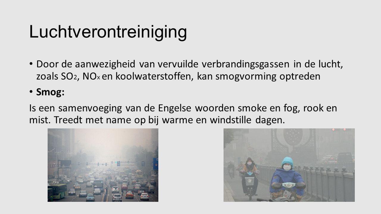 Luchtverontreiniging Door de aanwezigheid van vervuilde verbrandingsgassen in de lucht, zoals SO 2, NO x en koolwaterstoffen, kan smogvorming optreden Smog: Is een samenvoeging van de Engelse woorden smoke en fog, rook en mist.
