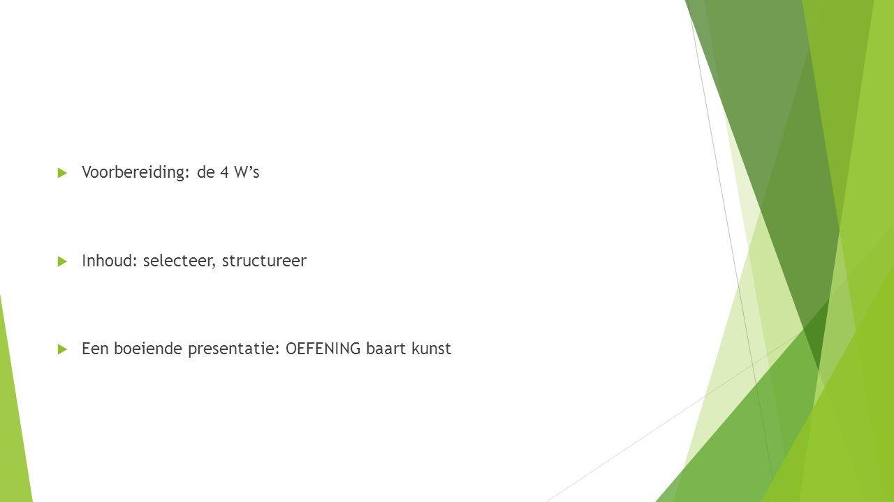 Voorbereiding: de 4 W's  Inhoud: selecteer, structureer  Een boeiende presentatie: OEFENING baart kunst