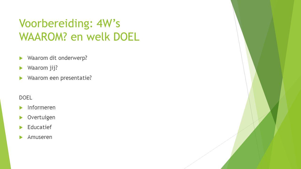Voorbereiding: 4W's WAAROM? en welk DOEL  Waarom dit onderwerp?  Waarom jij?  Waarom een presentatie? DOEL  Informeren  Overtuigen  Educatief 