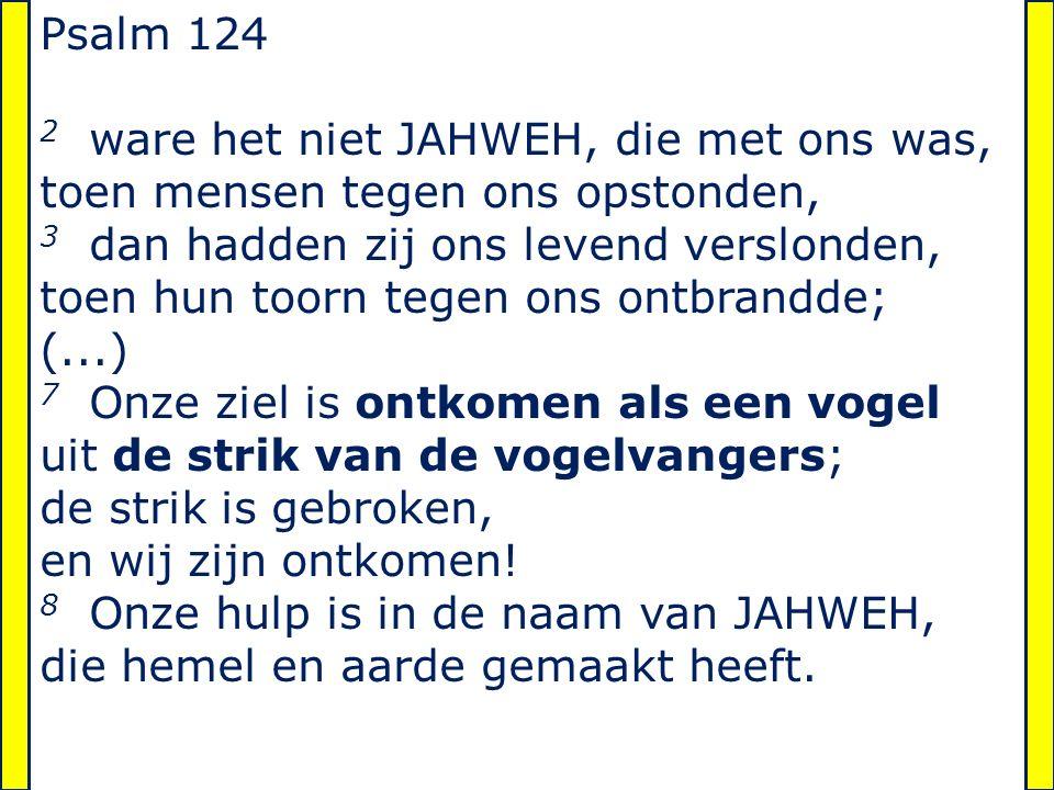 Psalm 124 2 ware het niet JAHWEH, die met ons was, toen mensen tegen ons opstonden, 3 dan hadden zij ons levend verslonden, toen hun toorn tegen ons o
