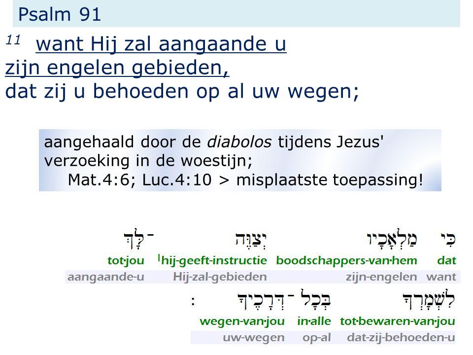 Psalm 91 11 want Hij zal aangaande u zijn engelen gebieden, dat zij u behoeden op al uw wegen; aangehaald door de diabolos tijdens Jezus' verzoeking i