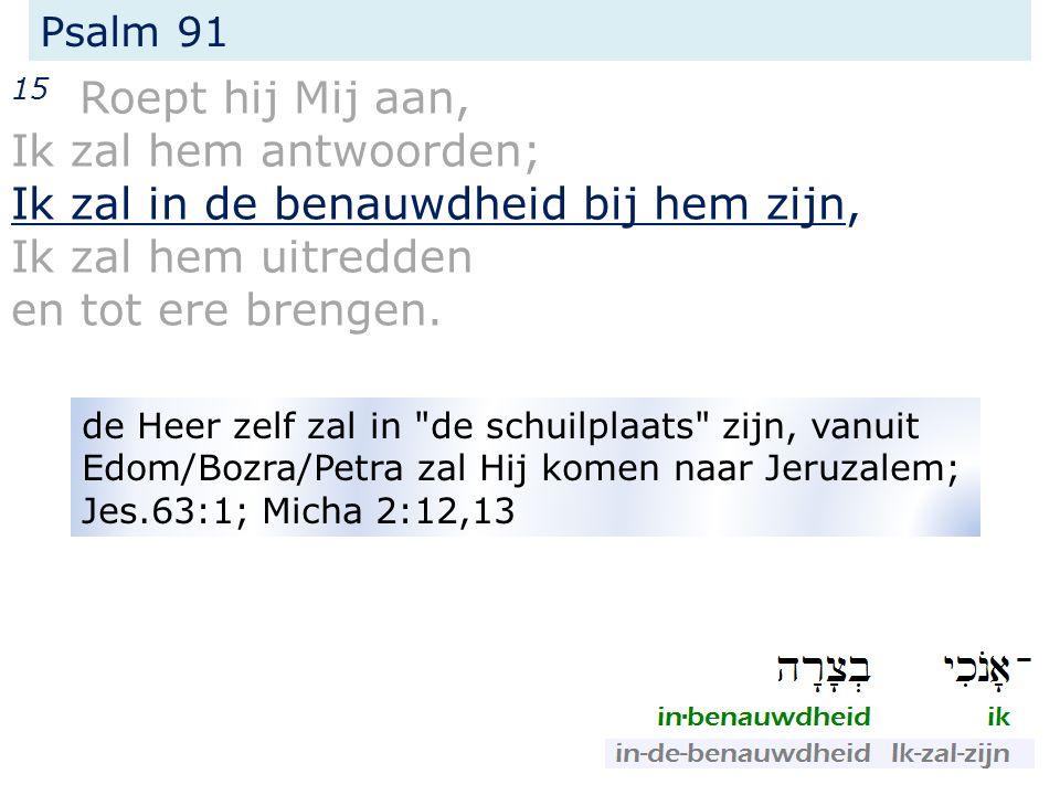 Psalm 91 15 Roept hij Mij aan, Ik zal hem antwoorden; Ik zal in de benauwdheid bij hem zijn, Ik zal hem uitredden en tot ere brengen.