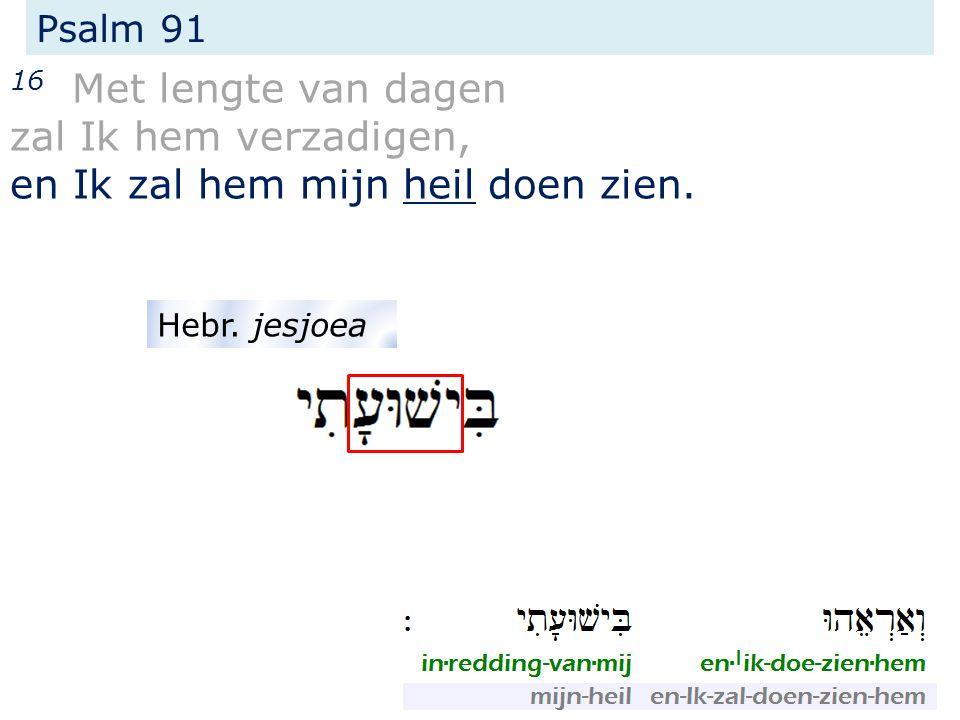 Psalm 91 16 Met lengte van dagen zal Ik hem verzadigen, en Ik zal hem mijn heil doen zien. Hebr. jesjoea