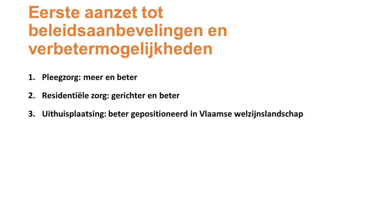 Eerste aanzet tot beleidsaanbevelingen en verbetermogelijkheden 1.Pleegzorg: meer en beter 2.Residentiële zorg: gerichter en beter 3.Uithuisplaatsing: beter gepositioneerd in Vlaamse welzijnslandschap
