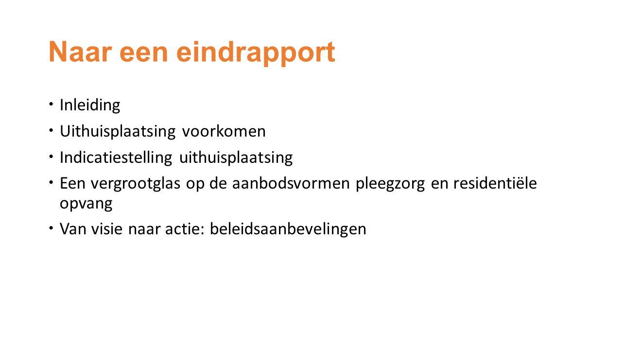 Naar een eindrapport  Inleiding  Uithuisplaatsing voorkomen  Indicatiestelling uithuisplaatsing  Een vergrootglas op de aanbodsvormen pleegzorg en residentiële opvang  Van visie naar actie: beleidsaanbevelingen