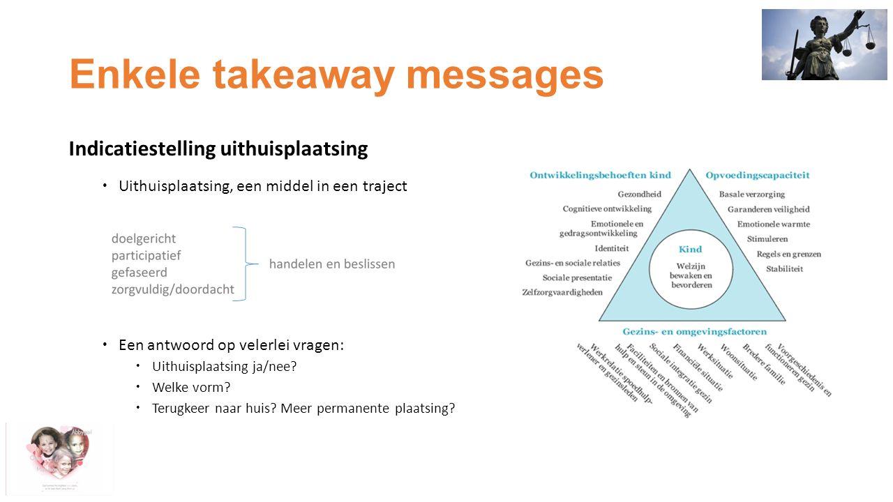Enkele takeaway messages Indicatiestelling uithuisplaatsing  Uithuisplaatsing, een middel in een traject  Een antwoord op velerlei vragen:  Uithuisplaatsing ja/nee.