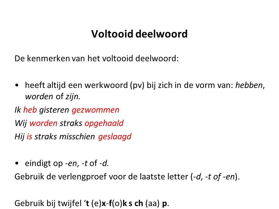 Voltooid deelwoord De kenmerken van het voltooid deelwoord: heeft altijd een werkwoord (pv) bij zich in de vorm van: hebben, worden of zijn.