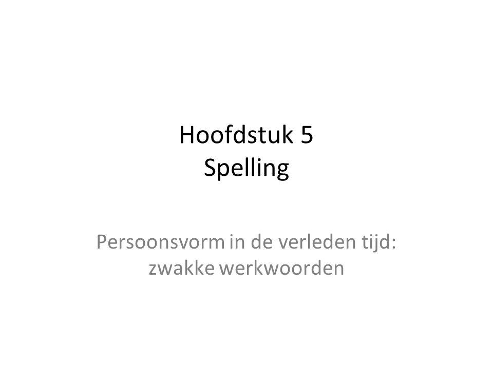 Hoofdstuk 5 Spelling Persoonsvorm in de verleden tijd: zwakke werkwoorden