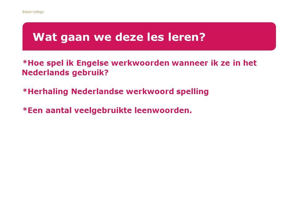 Briant College *Hoe spel ik Engelse werkwoorden wanneer ik ze in het Nederlands gebruik? *Herhaling Nederlandse werkwoord spelling *Een aantal veelgeb