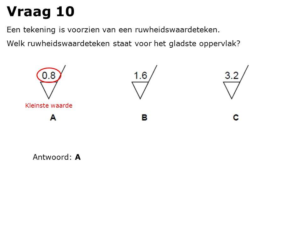 Vraag 10 Een tekening is voorzien van een ruwheidswaardeteken. Welk ruwheidswaardeteken staat voor het gladste oppervlak? Antwoord: A Kleinste waarde