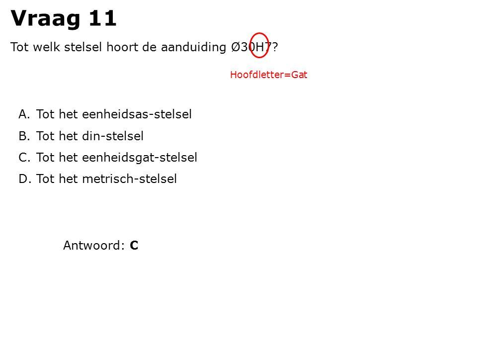 Vraag 11 Tot welk stelsel hoort de aanduiding Ø30H7? A.Tot het eenheidsas-stelsel B.Tot het din-stelsel C.Tot het eenheidsgat-stelsel D.Tot het metris